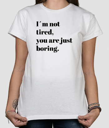 T-shirt tekst I´m not tired, you are just boring